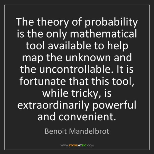 Benoit Mandelbrot: The theory of probability is the only mathematical tool...