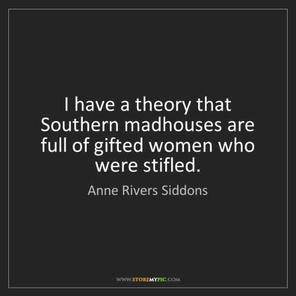 Anne Rivers Siddons: I have a theory that Southern madhouses are full of gifted...