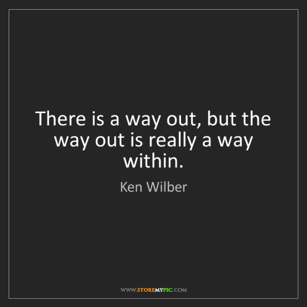 Ken Wilber: There is a way out, but the way out is really a way within.