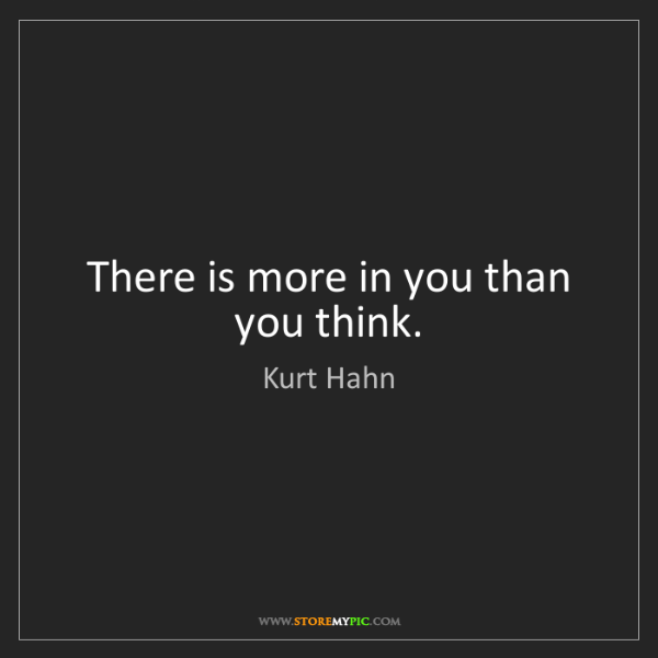 Kurt Hahn: There is more in you than you think.