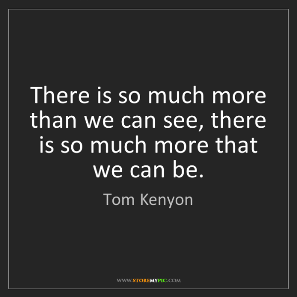 Tom Kenyon: There is so much more than we can see, there is so much...