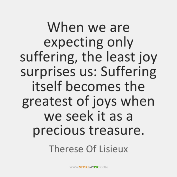 When we are expecting only suffering, the least joy surprises us: Suffering ...