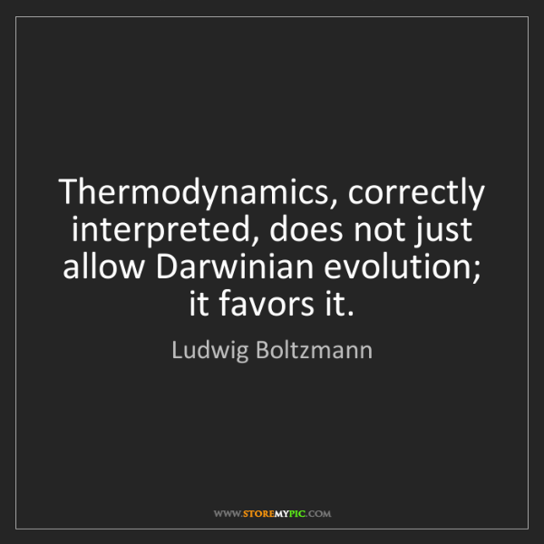 Ludwig Boltzmann: Thermodynamics, correctly interpreted, does not just...