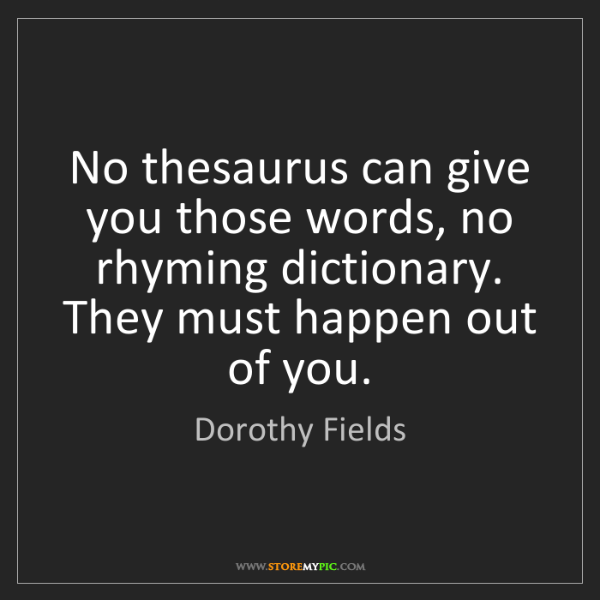 Dorothy Fields: No thesaurus can give you those words, no rhyming dictionary....