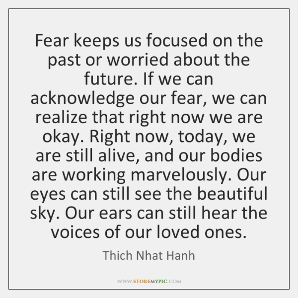 Fear keeps us focused on the past or worried about the future. ...
