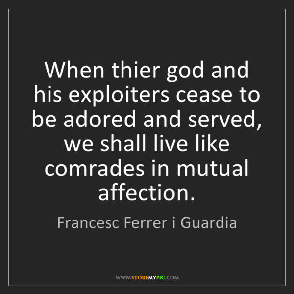 Francesc Ferrer i Guardia: When thier god and his exploiters cease to be adored...