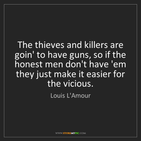 Louis L'Amour: The thieves and killers are goin' to have guns, so if...