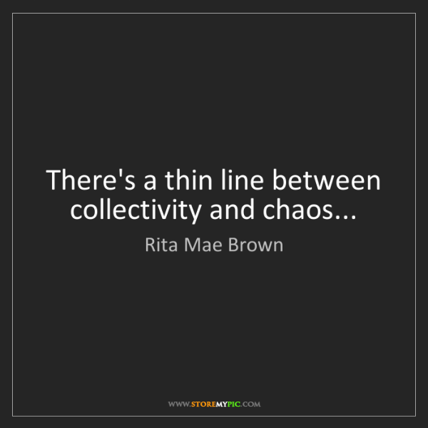 Rita Mae Brown: There's a thin line between collectivity and chaos...