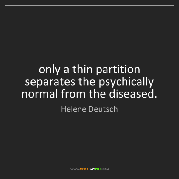 Helene Deutsch: only a thin partition separates the psychically normal...