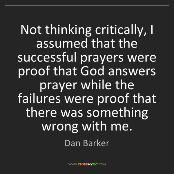 Dan Barker: Not thinking critically, I assumed that the successful...