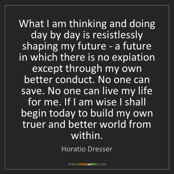 Horatio Dresser: What I am thinking and doing day by day is resistlessly...