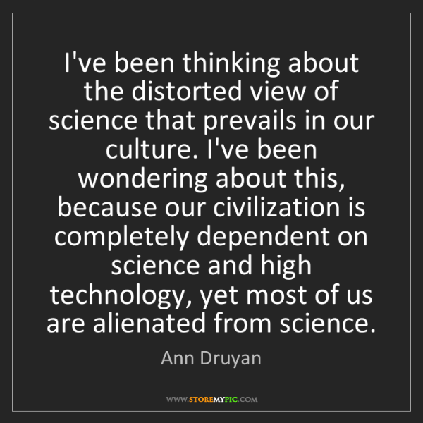 Ann Druyan: I've been thinking about the distorted view of science...