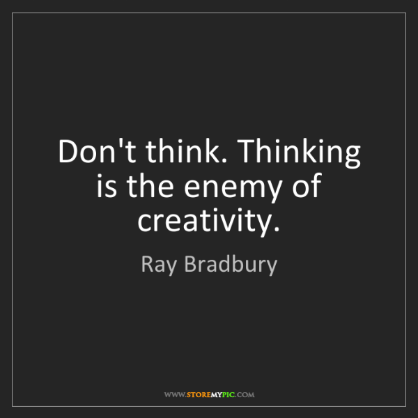 Ray Bradbury: Don't think. Thinking is the enemy of creativity.