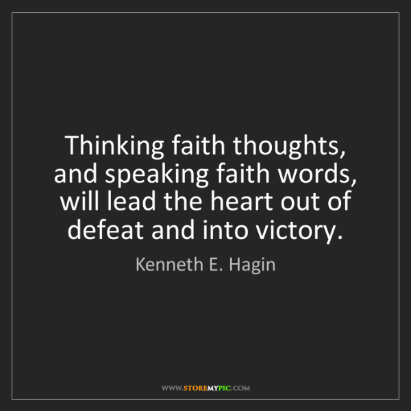 Kenneth E. Hagin: Thinking faith thoughts, and speaking faith words, will...