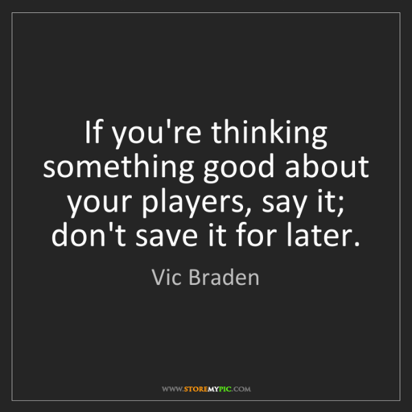 Vic Braden: If you're thinking something good about your players,...