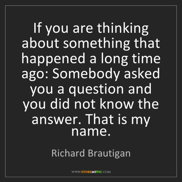 Richard Brautigan: If you are thinking about something that happened a long...