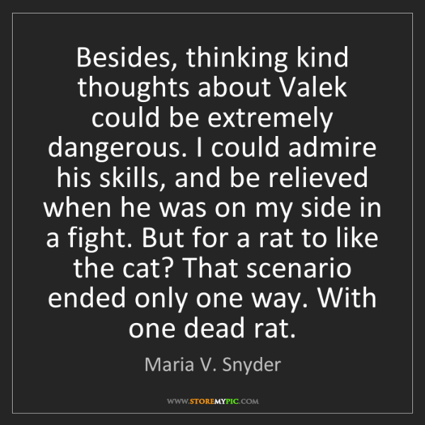 Maria V. Snyder: Besides, thinking kind thoughts about Valek could be...