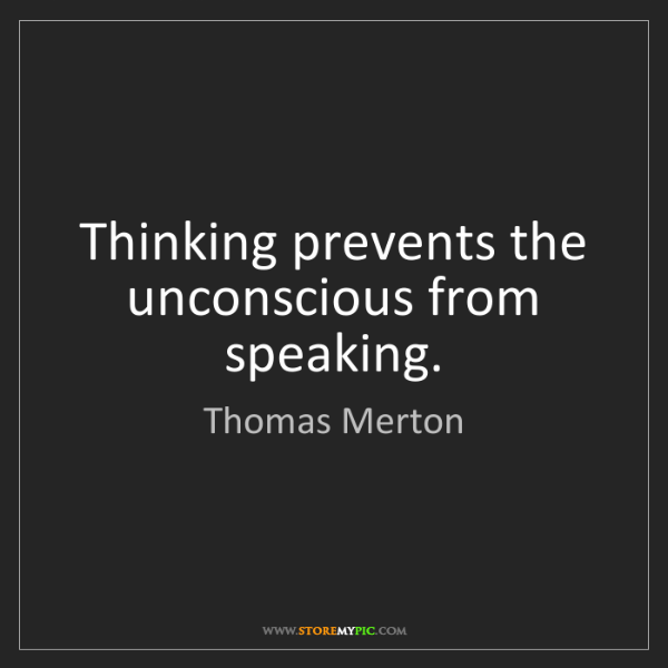 Thomas Merton: Thinking prevents the unconscious from speaking.