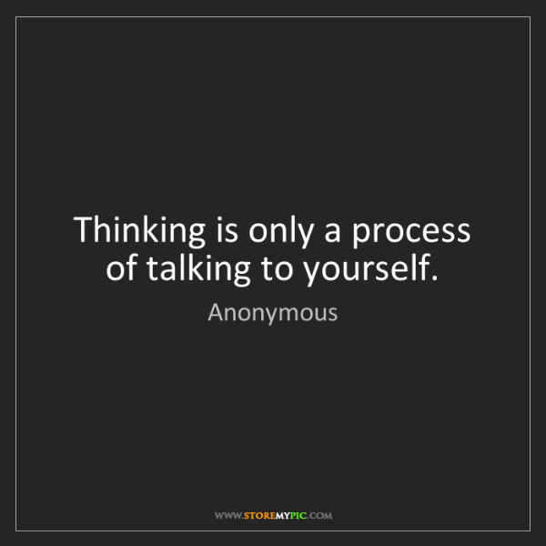 Anonymous: Thinking is only a process of talking to yourself.