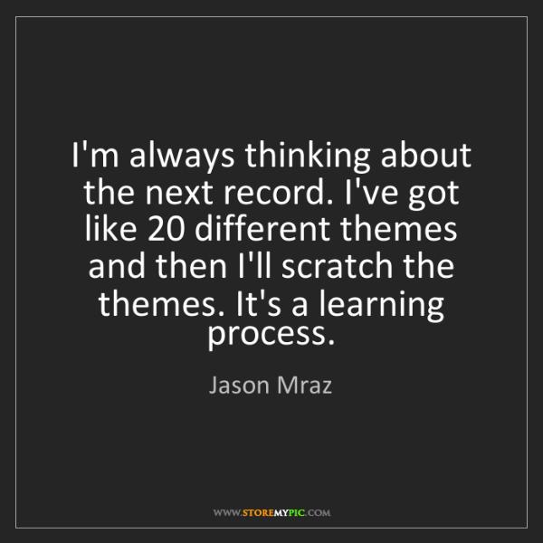 Jason Mraz: I'm always thinking about the next record. I've got like...