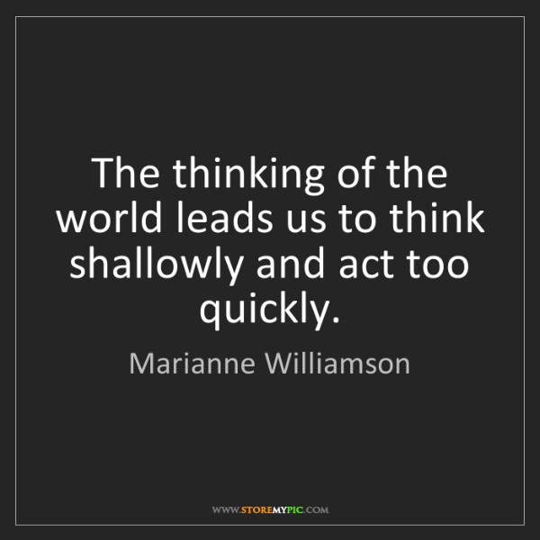 Marianne Williamson: The thinking of the world leads us to think shallowly...