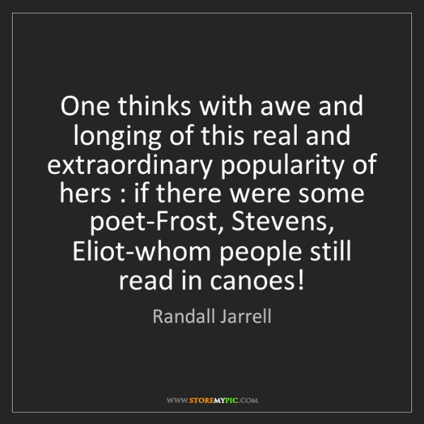 Randall Jarrell: One thinks with awe and longing of this real and extraordinary...