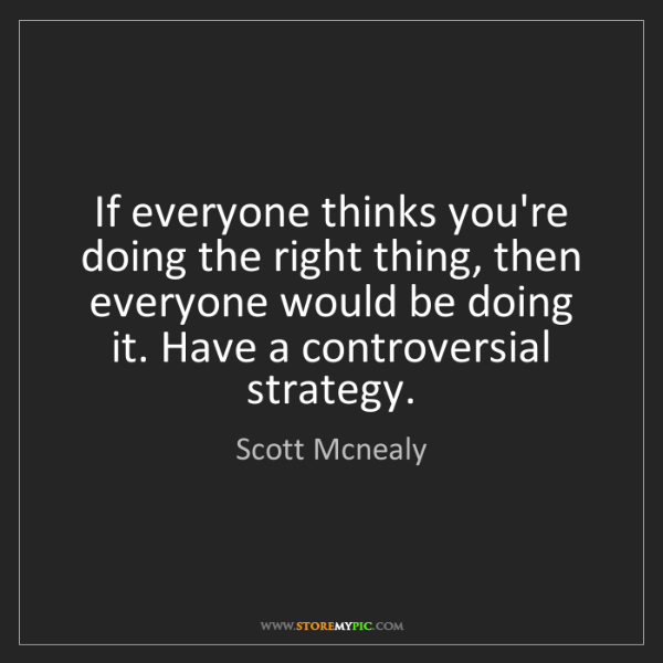 Scott Mcnealy: If everyone thinks you're doing the right thing, then...