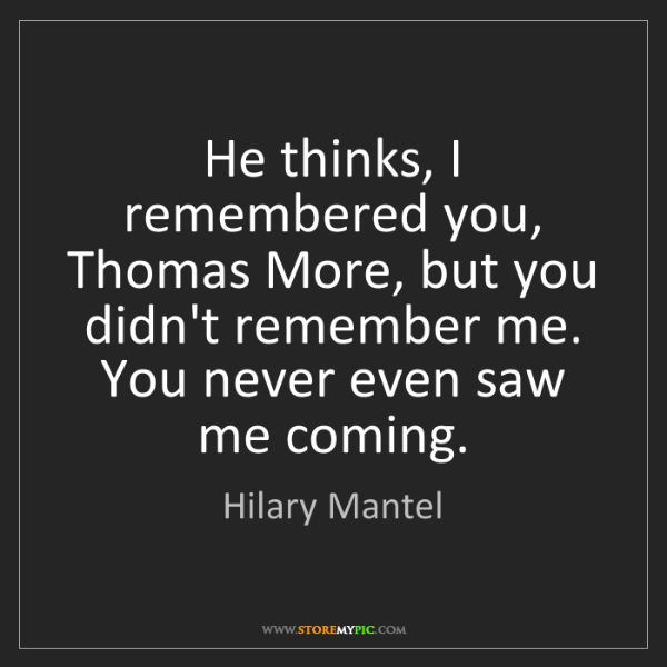 Hilary Mantel: He thinks, I remembered you, Thomas More, but you didn't...