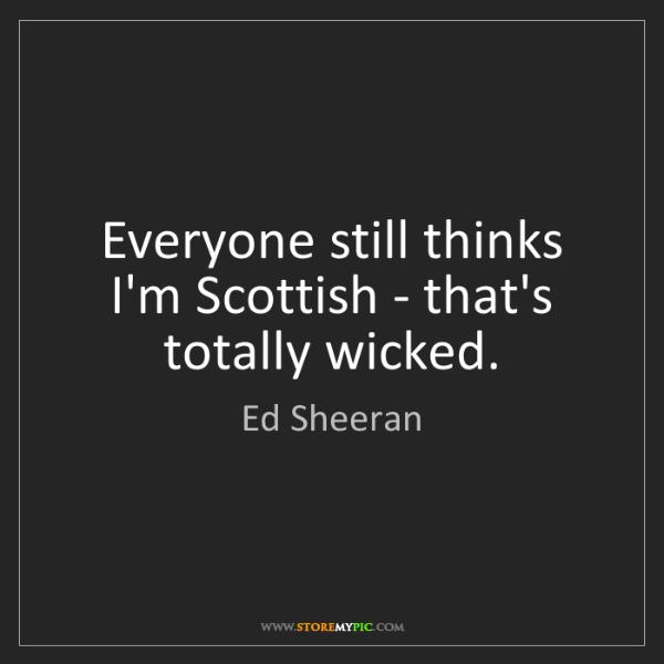Ed Sheeran: Everyone still thinks I'm Scottish - that's totally wicked.