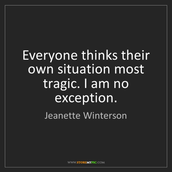 Jeanette Winterson: Everyone thinks their own situation most tragic. I am...