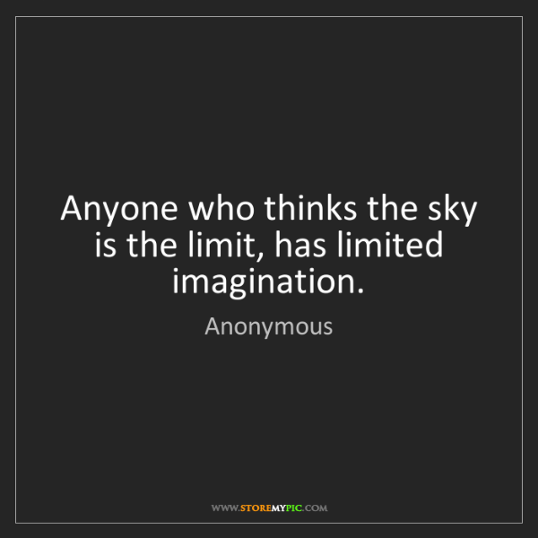 Anonymous: Anyone who thinks the sky is the limit, has limited imagination.