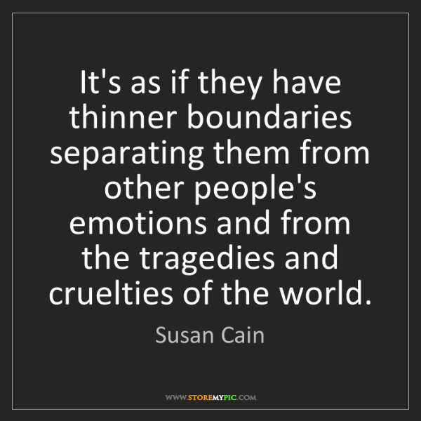 Susan Cain: It's as if they have thinner boundaries separating them...