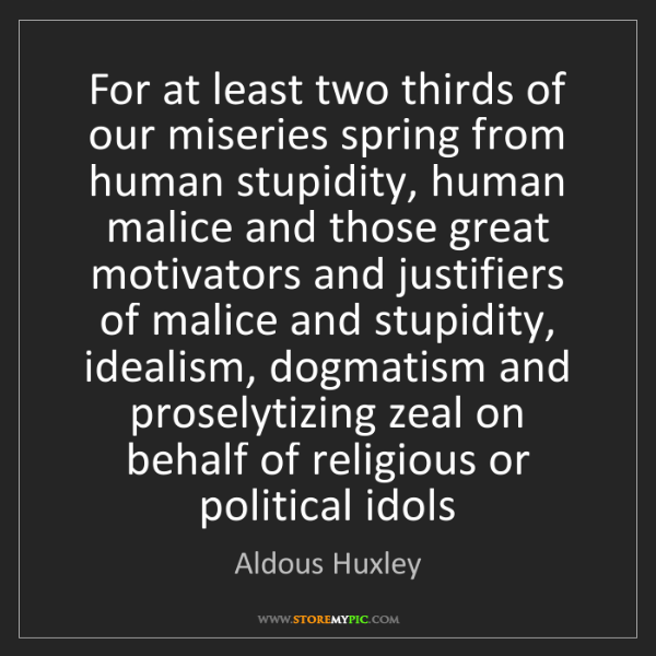 Aldous Huxley: For at least two thirds of our miseries spring from human...