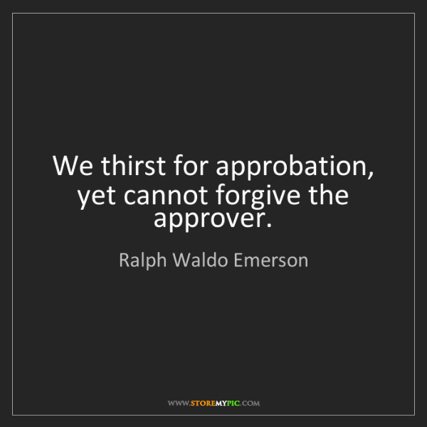Ralph Waldo Emerson: We thirst for approbation, yet cannot forgive the approver.
