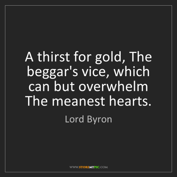 Lord Byron: A thirst for gold, The beggar's vice, which can but overwhelm...