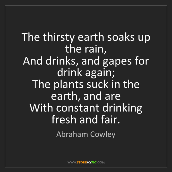 Abraham Cowley: The thirsty earth soaks up the rain,   And drinks, and...