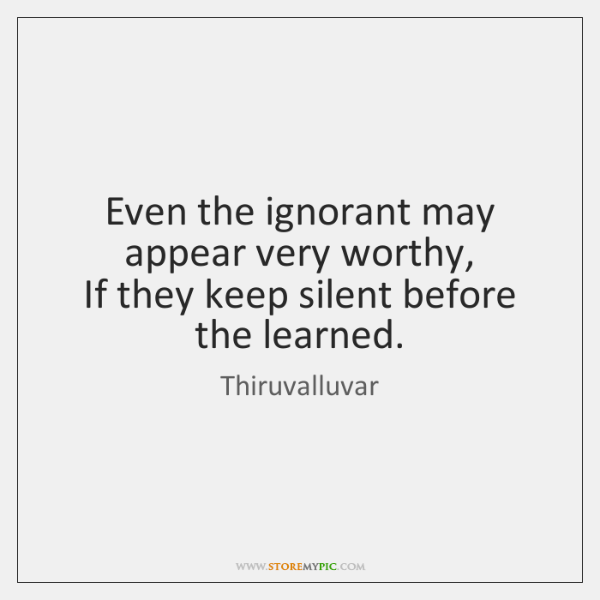 Even the ignorant may appear very worthy,   If they keep silent before ...