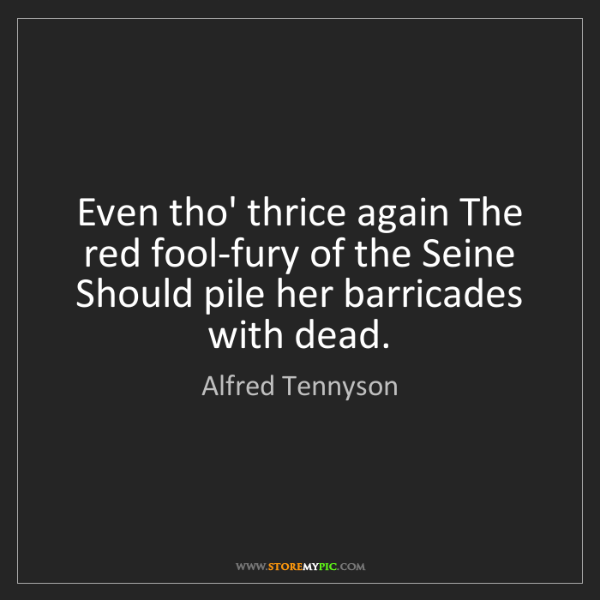 Alfred Tennyson: Even tho' thrice again The red fool-fury of the Seine...