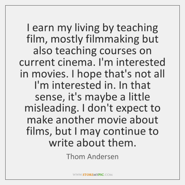 I earn my living by teaching film, mostly filmmaking but also teaching ...