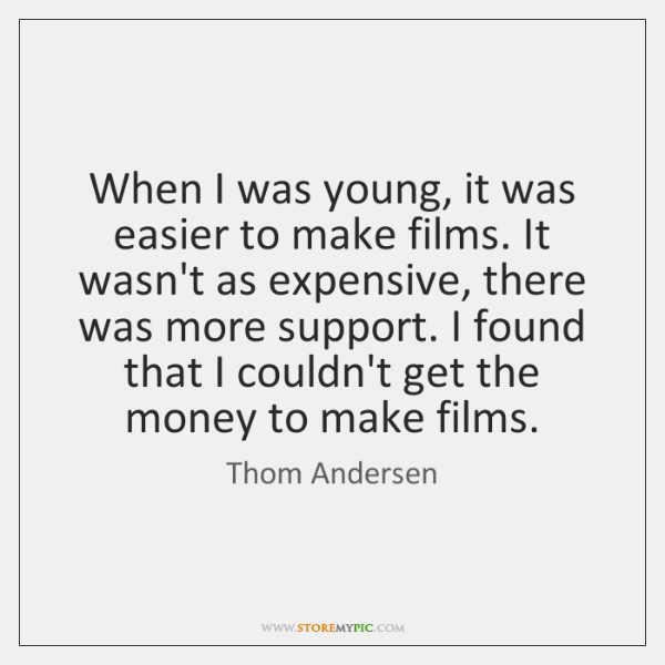 When I was young, it was easier to make films. It wasn't ...