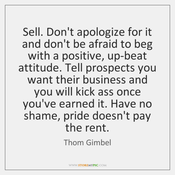 Sell. Don't apologize for it and don't be afraid to beg with ...