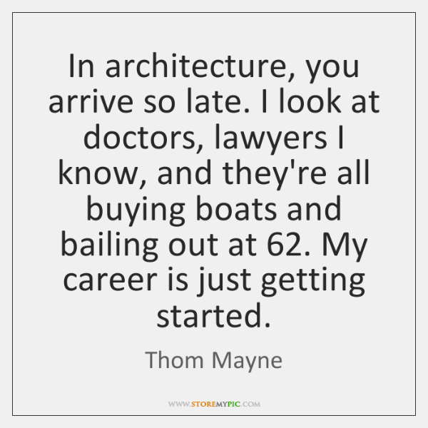 In architecture, you arrive so late. I look at doctors, lawyers I ...