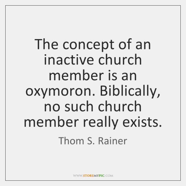 The concept of an inactive church member is an oxymoron. Biblically, no ...