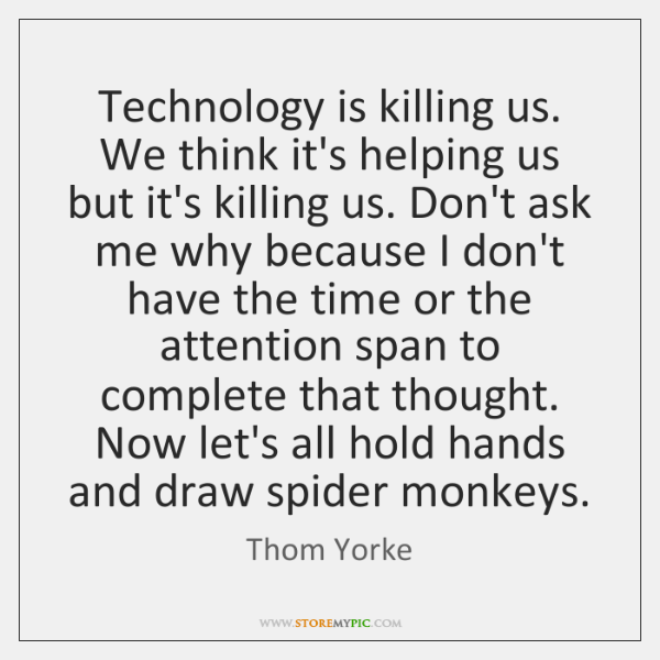 Technology is killing us. We think it's helping us but it's killing ...