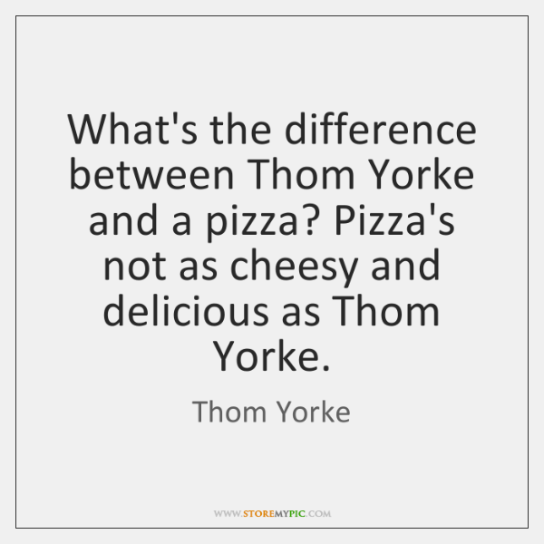 What's the difference between Thom Yorke and a pizza? Pizza's not as ...