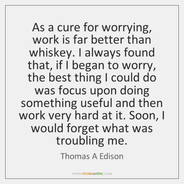 As a cure for worrying, work is far better than whiskey. I ...