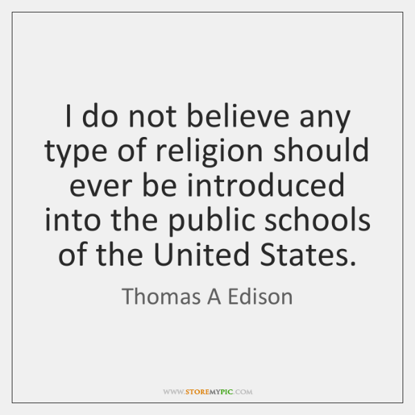 I do not believe any type of religion should ever be introduced ...