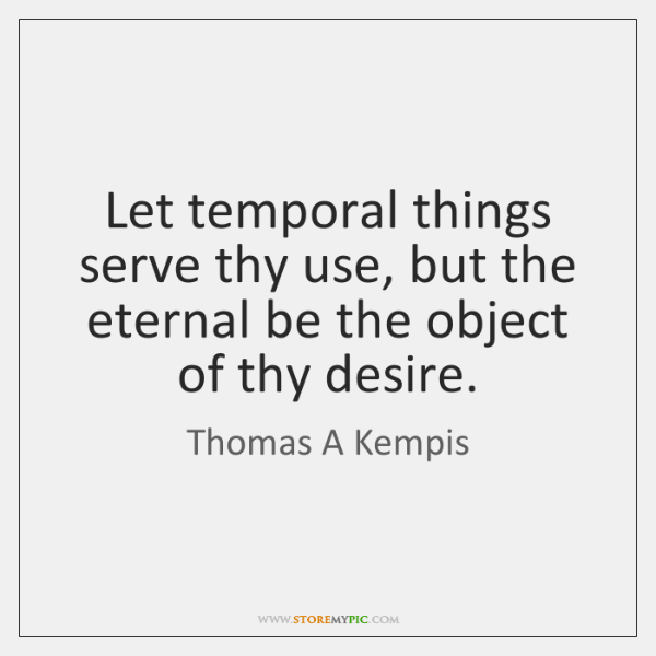 Let temporal things serve thy use, but the eternal be the object ...