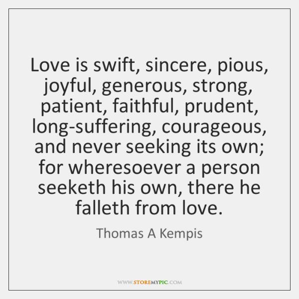 Love is swift, sincere, pious, joyful, generous, strong, patient, faithful, prudent, long-suffering,