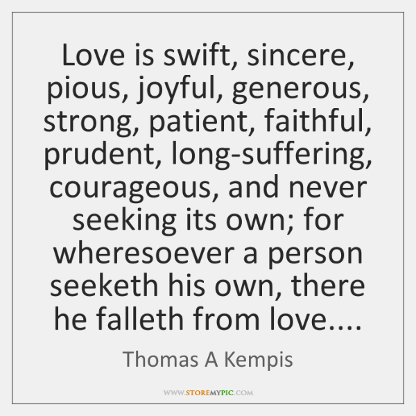 Love is swift, sincere, pious, joyful, generous, strong, patient, faithful, prudent, long-suffering,